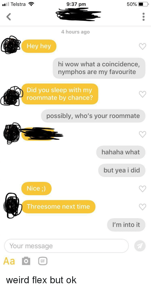A Coincidence: l Telstra ?  9:37 pm  50%  4 hours ago  Hey hey  hi wow what a coincidence,  nymphos are my favourite  Did you sleep with my  roommate by chance?  possibly, who's your roommate  hahaha what  but yea i did  Nice ;)  Threesome next time  I'm into it  Your message  Aa  GIF weird flex but ok