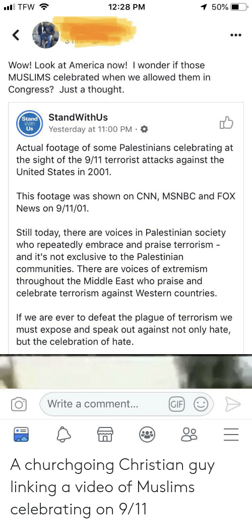 9/11, America, and cnn.com: l TFW  12:28 PM  1 50%  Wow! Look at America now! I wonder if those  MUSLIMS celebrated when we allowed them in  Congress? Just a thought.  StandWithUs  Stand  With  Us  Yesterday at 11:00 PM  Actual footage of some Palestinians celebrating at  the sight of the 9/11 terrorist attacks against the  United States in 2001.  This footage was shown on CNN, MSNBC and FOX  News on 9/11/01.  Still today, there are voices in Palestinian society  who repeatedly embrace and praise terrorism -  and it's not exclusive to the Palestinian  communities. There are voices of extremism  throughout the Middle East who praise and  celebrate terrorism against Western countries  If we are ever to defeat the plague of terrorism we  must expose and speak out against not only hate,  but the celebration of hate.  Write a comment...  GIF A churchgoing Christian guy linking a video of Muslims celebrating on 9/11