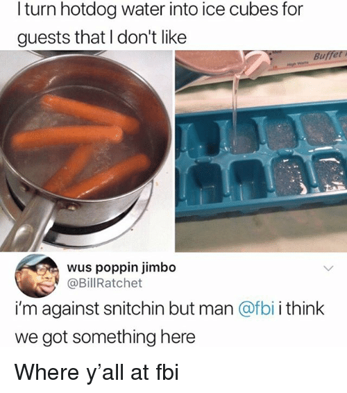 Fbi, Memes, and Water: l turn hotdog water into ice cubes for  guests that I don't like  Buffet  wus poppin jimbo  @BillRatchet  i'm against snitchin but man @fbi i think  we got something here Where y'all at fbi