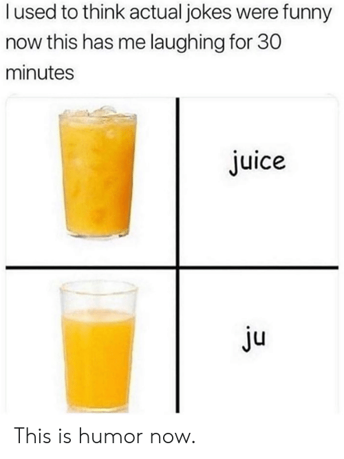 Dank, Funny, and Juice: l used to think actual jokes were funny  now this has me laughing for 30  minutes  Juice  Ju This is humor now.