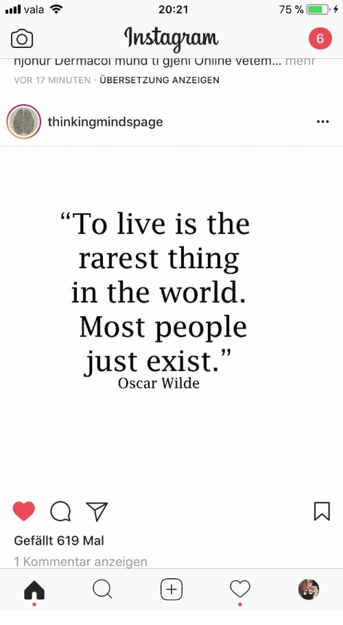 "Live, World, and Oscar Wilde: .l vala  20:21  75 % (-10, +  nstagram  6  njonur Dermacol muna τι gjeni Unilne vetem  VOR 17 MINUTEN ÜBERSETZUNG ANZEIGEN  menr  thinkingmindspage  ""To live is the  rarest thing  in the world  Most people  just exist.""  Oscar Wilde  Gefällt 619 Mal  1 Kommentar anzeigen"