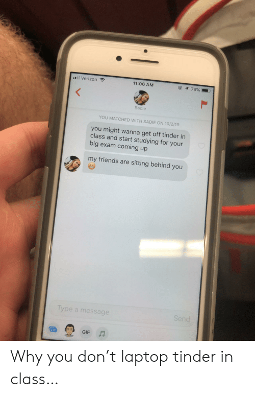 sadie: l Verizon  11:06 AM  1 79%  Sadie  YOU MATCHED WITH SADIE ON 10/2/19  you might wanna get off tinder in  class and start studying for your  big exam coming up  my friends are sitting behind you  Type a message  Send  J  GIF Why you don't laptop tinder in class…