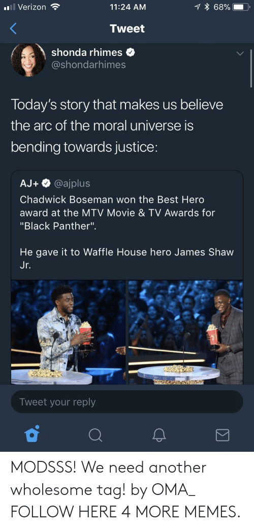 """Dank, Memes, and Mtv: l Verizon  11:24 AM  68%.  Tweet  shonda rhimes  @shondarhimes  Today's story that makes us believe  the arc of the moral universe is  bending towards justice:  AJ+ @ajplus  Chadwick Boseman won the Best Herd  award at the MTV Movie & TV Awards for  """"Black Panther"""".  He gave it to Waffle House hero James Shaw  Jr  Tweet your reply MODSSS! We need another wholesome tag! by OMA_ FOLLOW HERE 4 MORE MEMES."""