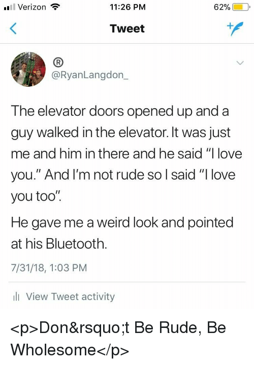 """Bluetooth, Love, and Rude: l Verizon  11:26 PM  62%)-10,  Tweet  (B  @RyanLangdon_  The elevator doors opened up and a  guy walked in the elevator. It was just  me and him in there and he said """"I love  you."""" And l'm not rude so l said """"I love  you too"""".  He gave me a weird look and pointed  at his Bluetooth.  7/31/18, 1:03 PM  l View Tweet activity <p>Don't Be Rude, Be Wholesome</p>"""