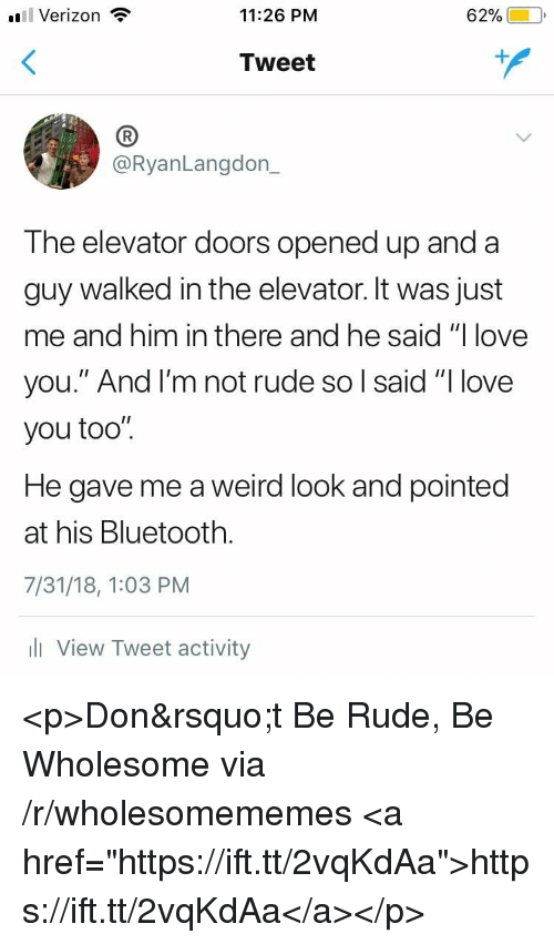 """Bluetooth, Love, and Rude: l Verizon  11:26 PM  62%)-10,  Tweet  (B  @RyanLangdon_  The elevator doors opened up and a  guy walked in the elevator. It was just  me and him in there and he said """"I love  you."""" And l'm not rude so l said """"I love  you too"""".  He gave me a weird look and pointed  at his Bluetooth.  7/31/18, 1:03 PM  l View Tweet activity <p>Don't Be Rude, Be Wholesome via /r/wholesomememes <a href=""""https://ift.tt/2vqKdAa"""">https://ift.tt/2vqKdAa</a></p>"""