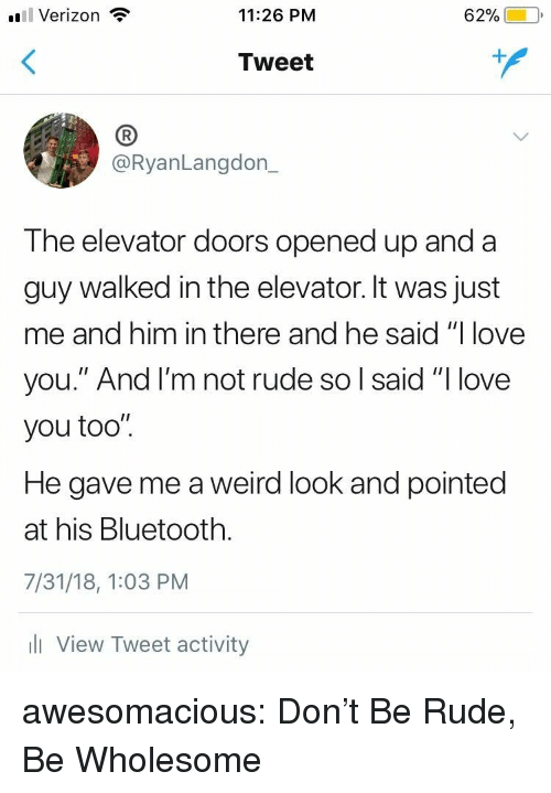 """Bluetooth, Love, and Rude: l Verizon  11:26 PM  62%)-10,  Tweet  (B  @RyanLangdon_  The elevator doors opened up and a  guy walked in the elevator. It was just  me and him in there and he said """"I love  you."""" And l'm not rude so l said """"I love  you too"""".  He gave me a weird look and pointed  at his Bluetooth.  7/31/18, 1:03 PM  l View Tweet activity awesomacious:  Don't Be Rude, Be Wholesome"""