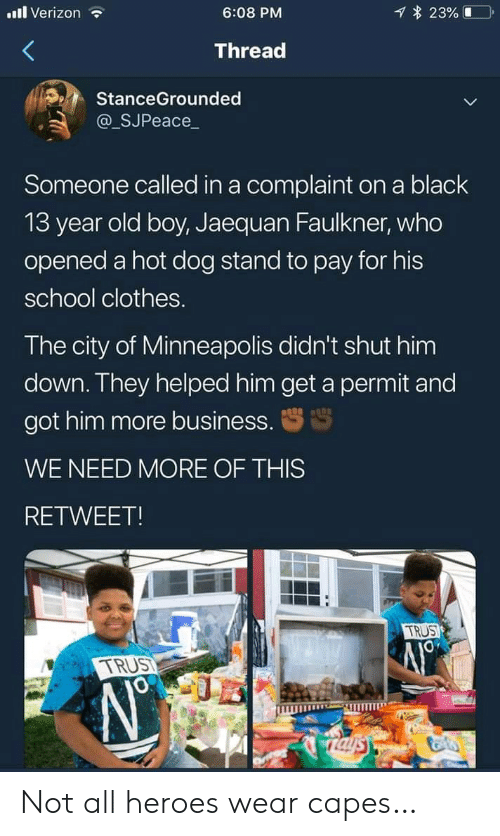 old boy: l Verizon  23%  6:08 PM  Thread  StanceGrounded  @_SJPeace_  Someone called in a complaint on a black  13 year old boy, Jaequan Faulkner, who  opened a hot dog stand to pay for his  school clothes.  The city of Minneapolis didn't shut him  down. They helped him get a permit and  got him more business.  WE NEED MORE OF THIS  RETWEET!  TRUS  TRUST  Taysy Not all heroes wear capes…