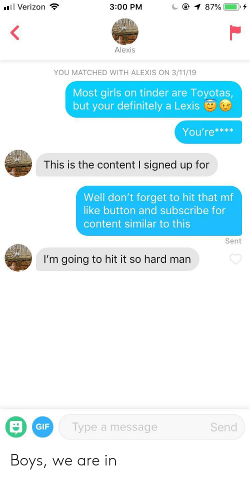 Definitely, Gif, and Girls: l Verizon  3:00 PM  Alexis  YOU MATCHED WITH ALEXIS ON 3/11/19  Most girls on tinder are Toyotas  but your definitely a Lexis  You're***x  This is the content I signed up for  Well don't forget to hit that mf  like button and subscribe for  content similar to this  Sent  I'm going to hit it so hard man  GIF  Type a message  Send Boys, we are in