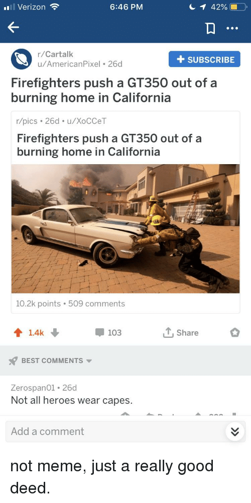 Meme, Verizon, and Best: l Verizon  6:46 PM  42%  r/Cartalk  u/AmericanPixel 26d  + SUBSCRIBE  Firefighters push a GT350 out of a  burning home in California  r/pics 26d. u/XoCCeT  Firefighters push a GT350 out of a  burning home in California  10.2k points 509 comments  103  Share  BEST COMMENTS  Zerospano1 26d  Not all heroes wear capes.  Add a comment