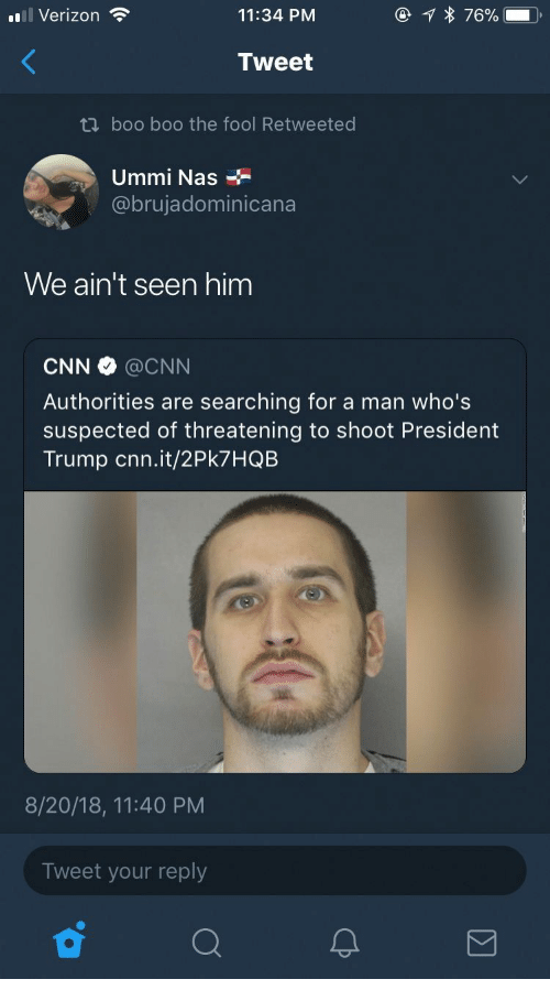 Boo, cnn.com, and Nas: l Verizon  76%  11:34 PM  Tweet  ti boo boo the fool Retweeted  Ummi Nas  @brujadominicana  We ain't seen him  CNN @CNN  Authorities are searching for a man who's  suspected of th reatening to shoot President  Trump cnn.it/2PK7 HQB  8/20/18, 11:40 PM  Tweet your reply