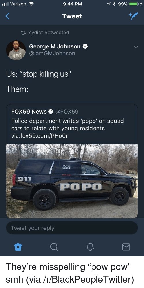 "Blackpeopletwitter, Cars, and News: l Verizon  9:44 PM  Tweet  ta sydiot Retweeted  George M Johnson  Us: ""stop killing us""  Them  FOX59 News @FOX59  Police department writes 'popo' on squad  cars to relate with young residents  via.fox59.com/PHoOr  K-9  UNIT  ENCY  POP  Tweet your reply <p>They're misspelling ""pow pow"" smh (via /r/BlackPeopleTwitter)</p>"