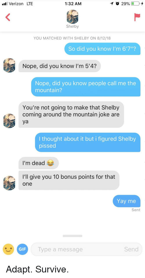 """Verizon, Nope, and Thought: l Verizon LTE  1:32 AM  Shelby  YOU MATCHED WITH SHELBY ON 8/12/18  So did you know I'm 6'7""""?  Nope, did you know I'm 5'4?  Nope, did you know people call me the  mountain?  You're not going to make that Shelby  coming around the mountain joke are  ya  I thought about it but i figured Shelby  pissed  I'm dead  'l give you 10 bonus points for that  one  Yay me  Sent  ype a message  Send Adapt. Survive."""