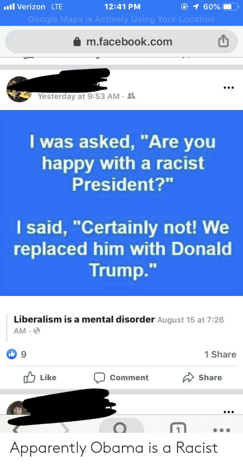 """Apparently, Donald Trump, and Facebook: l Verizon LTE  @ 1 60%  12:41 PM  Google Maps is Actively Using Your Location  m.facebook.com  Yesterday at 9:53 AM 2  I was asked, """"Are you  happy with a racist  President?""""  I said, """"Certainly not! We  replaced him with Donald  Trump.""""  Liberalism is a mental disorder August 15 at 7:26  AM  1 Share  I 9  Like  Share  Comment Apparently Obama is a Racist"""