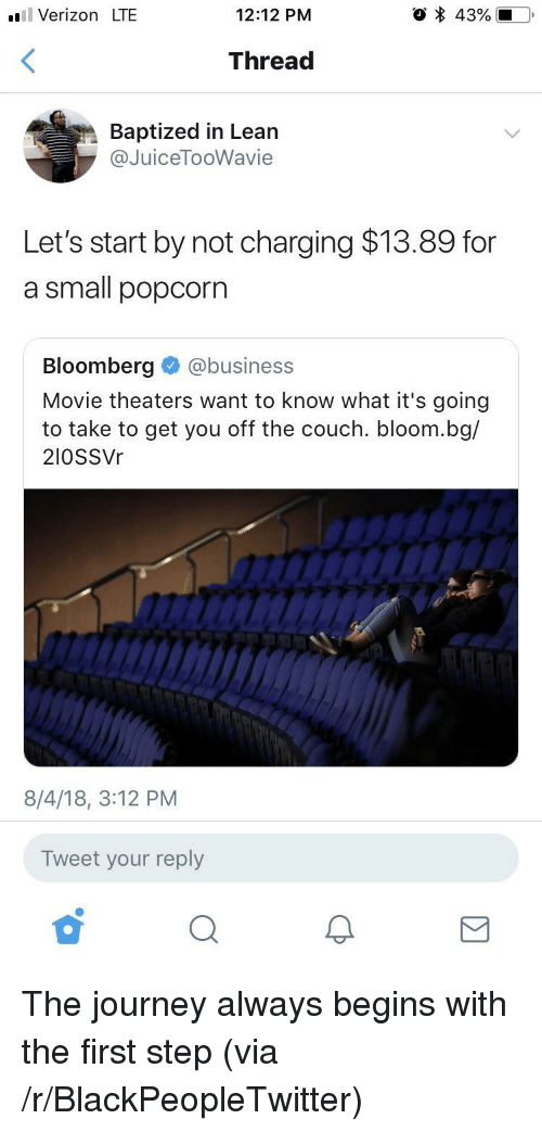 Blackpeopletwitter, Journey, and Lean: l Verizon LTE  12:12 PM  Thread  Baptized in Lean  @JuiceTooWavie  Let's start by not charging $13.89 for  a small popcorn  Bloomberg @business  Movie theaters want to know what it's going  to take to get you off the couch. bloom.bg/  2I0SSVr  8/4/18, 3:12 PM  Tweet your reply The journey always begins with the first step (via /r/BlackPeopleTwitter)