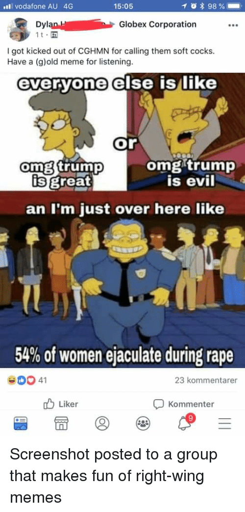Meme, Memes, and Omg: l vodafone AU 4G  Dyl  15:05  * 98 %  Globex Corporation  I got kicked out of CGHMN for calling them soft cocks.  Have a (g)old meme for listening.  everyone else islike  or  omg trump  is evil  omg trump  is great  an I'm just over here like  54% of women ejaculate during rape  23 kommentarer  b Liker  Kommenter