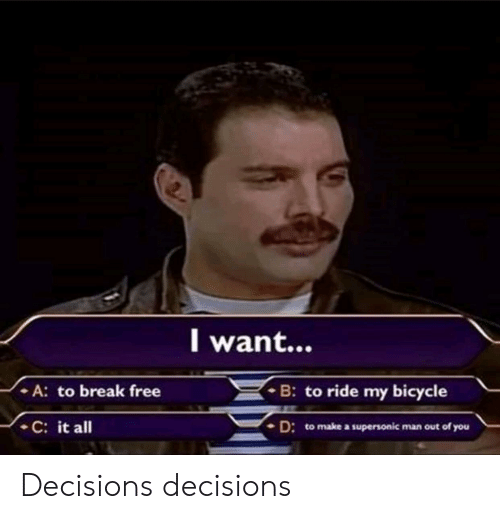 Decisions Decisions: l want...  - A: to break free  B: to ride my bicycle  C: it all  D: to make a supersonic man out of you Decisions decisions