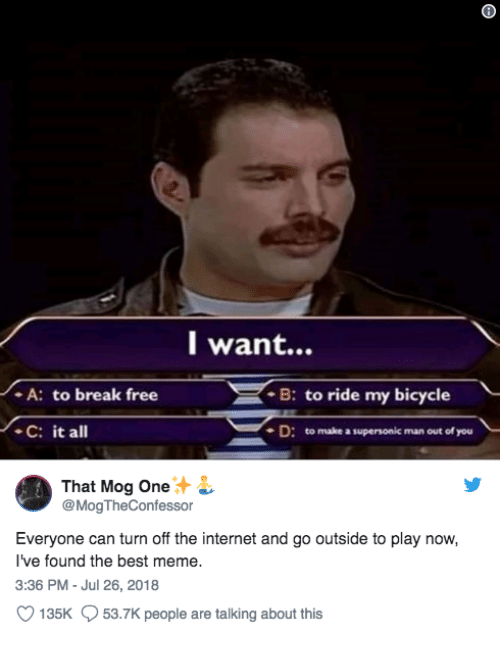 Meme 3: l want...  A: to break free  C: it all  B: to ride my bicycle  D: to make a supersonic man out of you  That Mog One  @MogTheConfessor  Everyone can turn off the internet and go outside to play now,  I've found the best meme.  3:36 PM - Jul 26, 2018  135K  53.7K people are talking about this