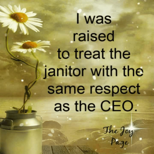 janitor: l was  raised  to treat the  janitor with the  same respect  as the CEO  The Joy  hg