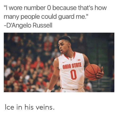 "Nba, Ohio, and Ohio State: ""l wore number O because that's how  many people could guard me.""  D'Angelo Russell  OHIO STATE  0 Ice in his veins."