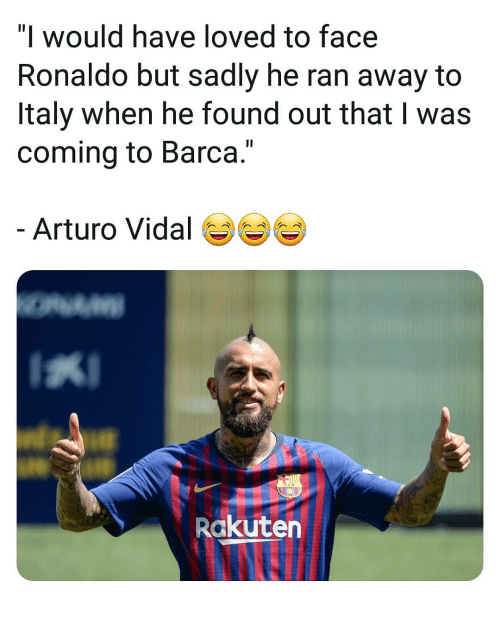 "Memes, Ronaldo, and Italy: ""l would have loved to face  Ronaldo but sadly he ran away to  Italy when he found out that I was  coming to Barca.""  Arturo Vidal  Rakuten"