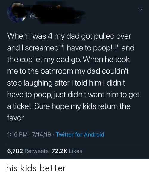 "Ticket: @L  ys  When I was 4 my dad got pulled over  and I screamed ""I have to poop!!!"" and  the cop let my dad go. When he took  me to the bathroom my dad couldn't  stop laughing after told him I didn't  have to poop, just didn't want him to get  a ticket. Sure hope my kids return the  favor  1:16 PM 7/14/19 Twitter for Android  6,782 Retweets 72.2K Likes his kids better"