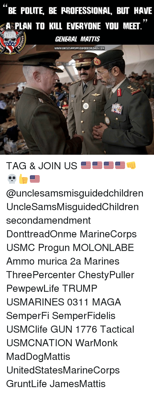 Memes, Marines, and Trump: L1  BE POLITE, BE RROFESSIONAL, BUT HAVE  APLAN TO KILL EVERYONE YOU MEET  ラヲ  1775  GENERAL MATTIS  WWW UNCLESAMSMISGUIDEDCHILDREN.COM TAG & JOIN US 🇺🇸🇺🇸🇺🇸🇺🇸👊💀👍🇺🇸 @unclesamsmisguidedchildren UncleSamsMisguidedChildren secondamendment DonttreadOnme MarineCorps USMC Progun MOLONLABE Ammo murica 2a Marines ThreePercenter ChestyPuller PewpewLife TRUMP USMARINES 0311 MAGA SemperFi SemperFidelis USMClife GUN 1776 Tactical USMCNATION WarMonk MadDogMattis UnitedStatesMarineCorps GruntLife JamesMattis