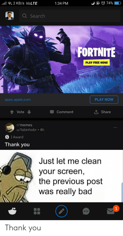 Really Bad: l2 KB /s VOLTE  @ © 74%  1:34 PM  Q Search  FORTNITE  PLAY FREE NOW!  PLAY NOW  apps.apple.com  Vote  Comment  Share  r/memes  u/fabinhobr .4h  1 Award  Thank you  Just let me clean  your screen,  the previous post  was really bad  1 Thank you
