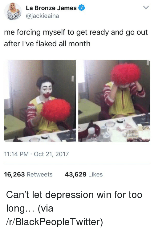 Blackpeopletwitter, Depression, and Can: La Bronze James  @jackieaina  me forcing myself to get ready and go out  after I've flaked all monthh  11:14 PM Oct 21, 2017  16,263 Retweets  43,629 Likes <p>Can't let depression win for too long… (via /r/BlackPeopleTwitter)</p>