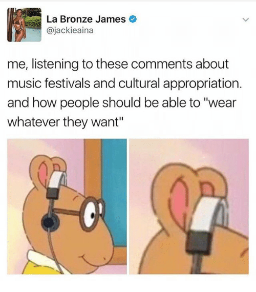 """Memes, Music, and 🤖: La Bronze James  @jackieaina  me, listening to these comments about  music festivals and cultural appropriation.  and how people should be able to """"wear  whatever they want"""""""