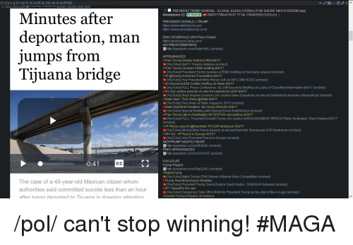 4chan, America, and cnn.com: [+la cg k v vg vr ck co fit jp mu sp tv vp [FAQ]  PRESIDENT TRUMP GENERAL -ILLEGAL ALIENS LITERALLY ON SUICIDE WATCH EDITION Iptg/  Minutes after  deportation, man  jumps Irom  Tijuana bridge  Anonymous (ID ENOMM49)  08/07/17(Mon)18:57: 17 No. 136462559  1] [Reply]  PRESIDENT DONALD J TRUMP  https://www.whitehouse.gov  https://www.donaldjtrump.com  DAILY SCHEDULE (WH Press Corps)  https:/lpublicpool.kinja.com/  WH PRESS BRIEFINGS  http://pastebin.com/QidpHWKJ (embed)  APPEARANCES  Pres Trump Weekly Address #28 8/4/17  YouTube 8/4/17: Weekly Address (embed)  >Pres Trump receives FEMA briefing 814/17  [YouTube] President Trump receives a FEMA briefing on hurricane season (embed)  >VP @Young America's Foundation 8/4/17  YouTube] Vice President Mike Pence LIVE atYAF's 39th NCSC (embed)  >AG Sessions/DNI Coates briefing on leaks 8/4/17  YouTube] FULL Press Conference: AG Jeff Sessions Briefing on Leaks of Classified Information 8/4/17 (embed)  >W Gov Justice presser on why he switched to GOP 8/4/17  YouTube] West Virginia Governor Jim Justice takes Questions on why he switched to become a Republican (embed)  >State Dept - This Week @State 814/17  [YouTube] This Week at State: August 4, 2017 (embed)  >State Dept Brief (Heather, Spc Envoy McGurk) 8/4/17  YouTube] Special Briefing with Special Envoy Brett McGurk (embed)  >Pres Trump rally in Huntington WW (POTUS only portion) 8/3/17  MouTube] FULL President Donald Trump Jim Justice ANNOUNCEMENT SPEECH Rally Huntington, West Virginia 8/3/17  (embed)  >VP Pence speech @Nashville TN GOP fundraiser 8/3/17  YouTube] Stirring Mike Pence Speech at annual Nashville Tennessee GOP fundraiser (embed)  >WH Vid- VP Pence in Europe 8/3/17  [YouTube] Vice President Pence in Europe (embed)  NEWTRUMP NIGHTLY NEWS  http:l/pastebin.com/yArfUKdC (embed)  PREV APPEARANCES  椤http://pastebin.com/ynXV6CHT (embed)  FUN STUFF  Trump Playlist  The case of a 45-year-old Mexican citizen whom  authorities said committed suicide less than an hour  after heing denorted to Tiiuana is drawing attention  >MatrixTrump  >Trump SwordDancing to Shadilay  >AF1 Takeoff in the rain  >Donald Trump Emperor of America  http://pastebin.com/X9qQJVKJ (embed)  YouTube] Matrix Trump CNN Winner of Meme Wars Competition (embed)  「YouTube] President Trump Sword Dance Saudi Arabia-SHADILAY Kekwave (embed)  YouTube] Dangerous Take Off in RAIN for President Trump as he Jets to Mar-A-Lago (embed)