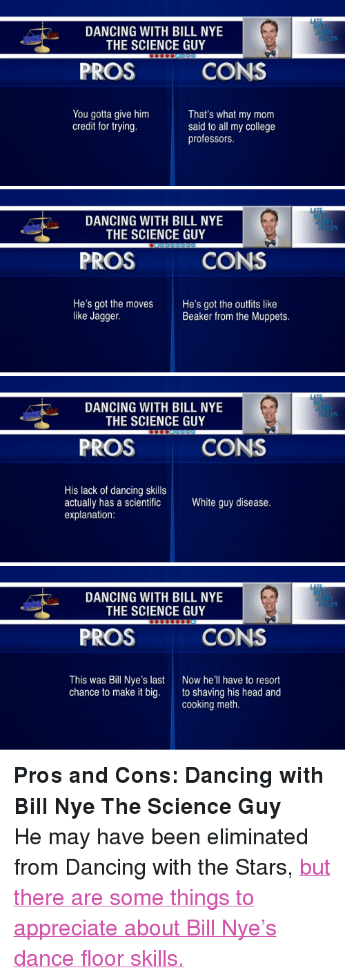 """Bill Nye, College, and Dancing: LA  DANCING WITH BILL NYE  UIMMY  FALLON  THE SCIENCE GUY  PROS  CONS  You gotta give him  credit for trying.  That's what my mom  said to all my college  professors.   LAT  DANCING WITH BILL NYE  THE SCIENCE GUY  UIMMY  FALLON  PROS  CONS  He's got the moves  like Jagger.  He's got the outfits like  Beaker from the Muppets.   LAT  DANCING WITH BILL NYE  THE SCIENCE GUY  UIMMY  FALLON  PROS  CONS  His lack of dancing skills  actually has a scientific  explanation  White guy disease.   LAT  DANCING WITH BILL NYE  THE SCIENCE GUY  UIMMY  FALLON  PROS  CONS  This was Bill Nye's last  chance to make it big.  Now he'll have to resort  to shaving his head and  cooking meth. <p><strong>Pros and Cons: Dancing with Bill Nye The Science Guy</strong></p> <p>He may have been eliminated from Dancing with the Stars, <a href=""""http://www.youtube.com/watch?v=nGzm8jKJ8_E"""" target=""""_blank"""">but there are some things to appreciate about Bill Nye&rsquo;s dance floor skills.</a></p>"""