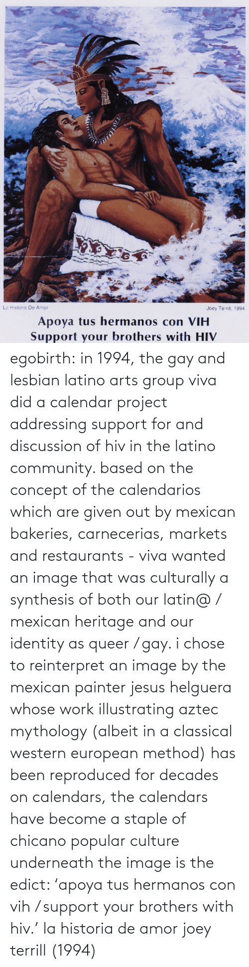 chicano: La Historia De Amor  Joey Terrill, 1994  Apoya tus hermanos con VIH  Support your brothers with HIV egobirth:  in 1994, the gay and lesbian latino arts group viva did a calendar project addressing support for and discussion of hiv in the latino community. based on the concept of the calendarios which are given out by mexican bakeries, carnecerias, markets and restaurants - viva wanted an image that was culturally a synthesis of both our latin@ / mexican heritage and our identity as queer / gay. i chose to reinterpret an image by the mexican painter jesus helguera whose work illustrating aztec mythology (albeit in a classical western european method) has been reproduced for decades on calendars, the calendars have become a staple of chicano popular culture   underneath the image is the edict: 'apoya tus hermanos con vih / support your brothers with hiv.'    la historia de amor joey terrill (1994)