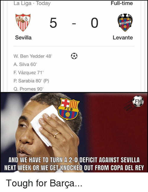 "Memes, Rey, and La Liga: La Liga Today  Full-timee  5  0  Sevilla  Levante  W. Ben Yedder 48'  A. Silva 60'  F. Vázquez 71'  P. Sarabia 80"" (P)  Q. Promes 90  FM  FC B  AND WE HAVE TO TURN A 2-0 DEFICIT AGAINST SEVILLA  NEXT WEEK OR WE GET KNOCKED OUT FROM COPA DEL REY Tough for Barça..."