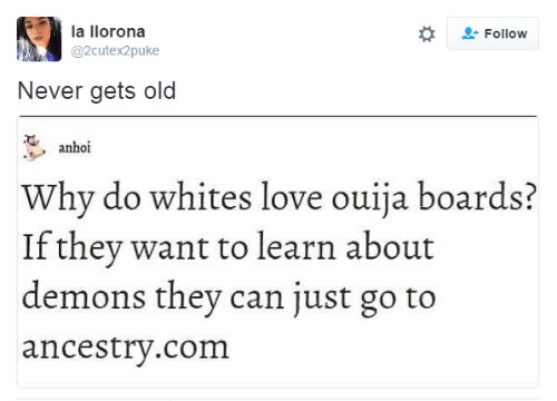 Whites: la llorona  Follow  @2cutex2puke  Never gets old  anhoi  Why do whites love ouija boards?  If they want to learn about  demons they can just go to  ancestry.com