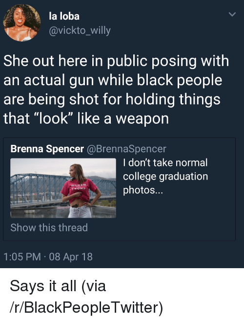 """Blackpeopletwitter, College, and Black: la loba  @vickto_willy  She out here in public posing with  an actual gun while black people  are being shot for holding things  that look"""" like a weaporn  Brenna Spencer @BrennaSpencer  I don't take normal  college graduation  photos...  WOMEN  RUMP  Show this thread  1:05 PM 08 Apr 18 <p>Says it all (via /r/BlackPeopleTwitter)</p>"""