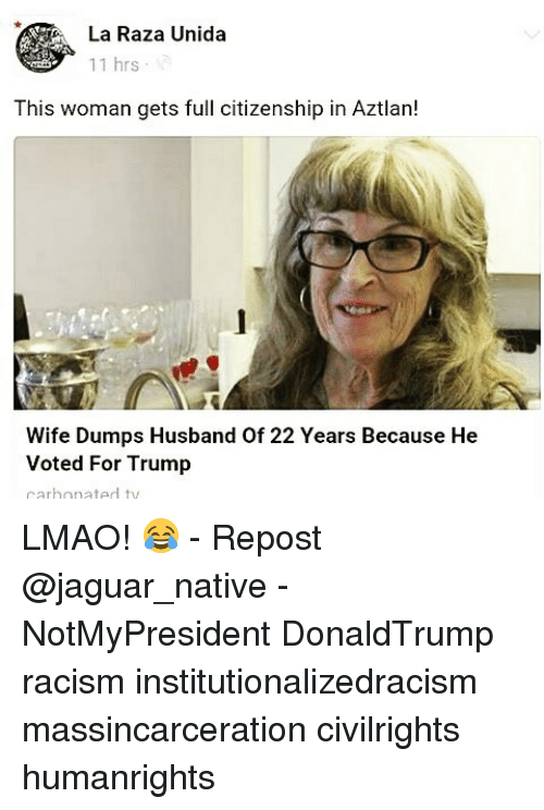 Memes, Jaguar, and 🤖: La Raza Unida  11 hrs  This woman gets full citizenship in Aztlan!  Wife Dumps Husband of 22 Years Because He  Voted For Trump  carbonated ty LMAO! 😂 - Repost @jaguar_native - NotMyPresident DonaldTrump racism institutionalizedracism massincarceration civilrights humanrights