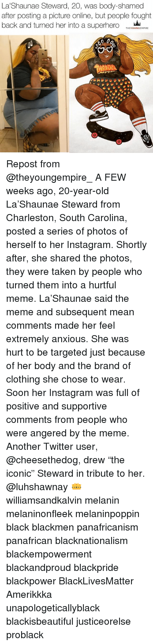 """Black Lives Matter, Instagram, and Meme: La Shaunae Steward, 20, was body-shamed  after posting a picture online, but people fought  back and turned her into a superhero  THEY OUNGEMPIRE  0 00 Repost from @theyoungempire_ A FEW weeks ago, 20-year-old La'Shaunae Steward from Charleston, South Carolina, posted a series of photos of herself to her Instagram. Shortly after, she shared the photos, they were taken by people who turned them into a hurtful meme. La'Shaunae said the meme and subsequent mean comments made her feel extremely anxious. She was hurt to be targeted just because of her body and the brand of clothing she chose to wear. Soon her Instagram was full of positive and supportive comments from people who were angered by the meme. Another Twitter user, @cheesethedog, drew """"the iconic"""" Steward in tribute to her. @luhshawnay 👑 williamsandkalvin melanin melaninonfleek melaninpoppin black blackmen panafricanism panafrican blacknationalism blackempowerment blackandproud blackpride blackpower BlackLivesMatter Amerikkka unapologeticallyblack blackisbeautiful justiceorelse problack"""