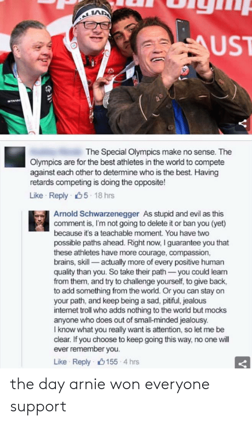 Arnold Schwarzenegger, Brains, and Internet: LA  UST  The Special Olympics make no sense. The  Olympics are for the best athletes in the world to compete  against each other to determine who is the best. Having  retards competing is doing the opposite!  Like Reply 5 18 hrs  Arnold Schwarzenegger As stupid and evil as this  comment is, I'm not going to delete it or ban you (yet)  because it's a teachable moment. You have two  possible paths ahead. Right now, I guarantee you that  these athletes have more courage, compassion,  brains, skill- actually more of every positive human  quality than you. So take their path-you could leam  from them, and try to challenge yourself, to give back,  to add something from the world. Or you can stay on  your path, and keep being a sad, pitiful, jealous  internet troll who adds nothing to the world but mocks  anyone who does out of small-minded jealousy.  I know what you really want is attention, so let me be  clear. If you choose to keep going this way, no one will  ever remember you.  Like Reply山155-4 hrs the day arnie won everyone support