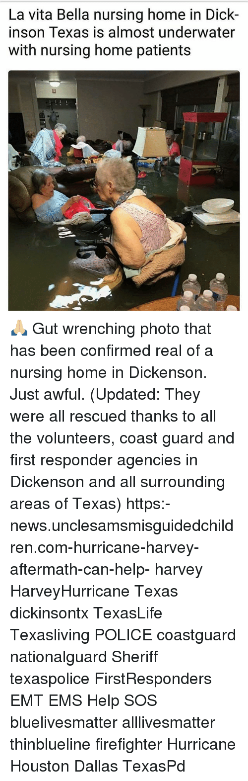Vitas: La vita Bella nursing home in Dick-  inson Texas is almost underwater  with nursing home patients 🙏🏼 Gut wrenching photo that has been confirmed real of a nursing home in Dickenson. Just awful. (Updated: They were all rescued thanks to all the volunteers, coast guard and first responder agencies in Dickenson and all surrounding areas of Texas) https:-news.unclesamsmisguidedchildren.com-hurricane-harvey-aftermath-can-help- harvey HarveyHurricane Texas dickinsontx TexasLife Texasliving POLICE coastguard nationalguard Sheriff texaspolice FirstResponders EMT EMS Help SOS bluelivesmatter alllivesmatter thinblueline firefighter Hurricane Houston Dallas TexasPd