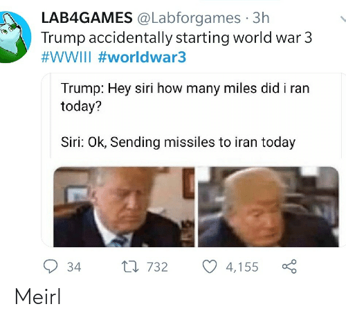 world war: LAB4GAMES @Labforgames · 3h  Trump accidentally starting world war 3  #WWIII #worldwar3  Trump: Hey siri how many miles did i ran  today?  Siri: Ok, Sending missiles to iran today  9 34  27 732  4,155 Meirl