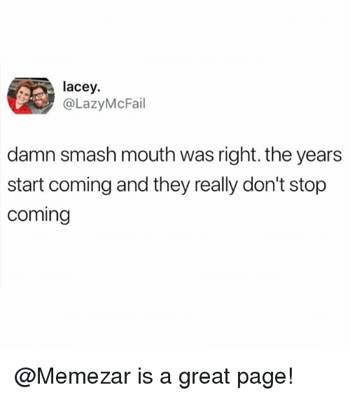 Funny, Meme, and Smashing: lacey.  @LazyMcFail  damn smash mouth was right. the years  start coming and they really don't stop  coming @Memezar is a great page!