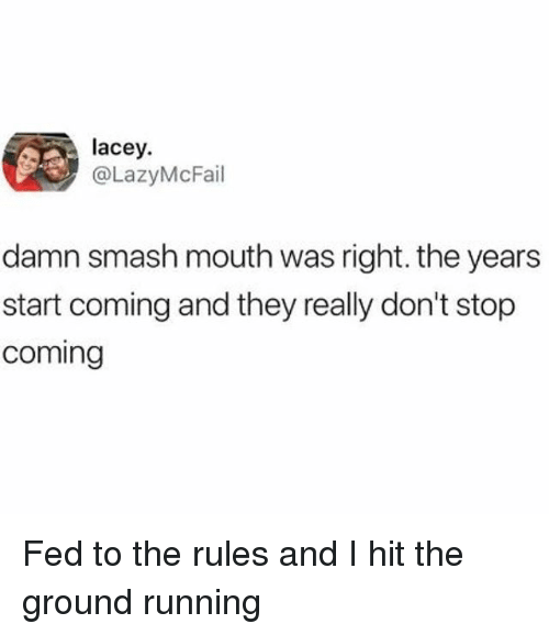 Smashing, Smash Mouth, and Girl Memes: lacey.  @LazyMcFail  damn smash mouth was right. the years  start coming and they really don't stop  coming Fed to the rules and I hit the ground running