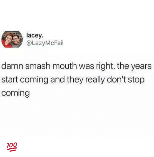 Memes, Smashing, and Smash Mouth: lacey  @LazyMcFail  damn smash mouth was right. the years  start coming and they really don't stop  coming 💯