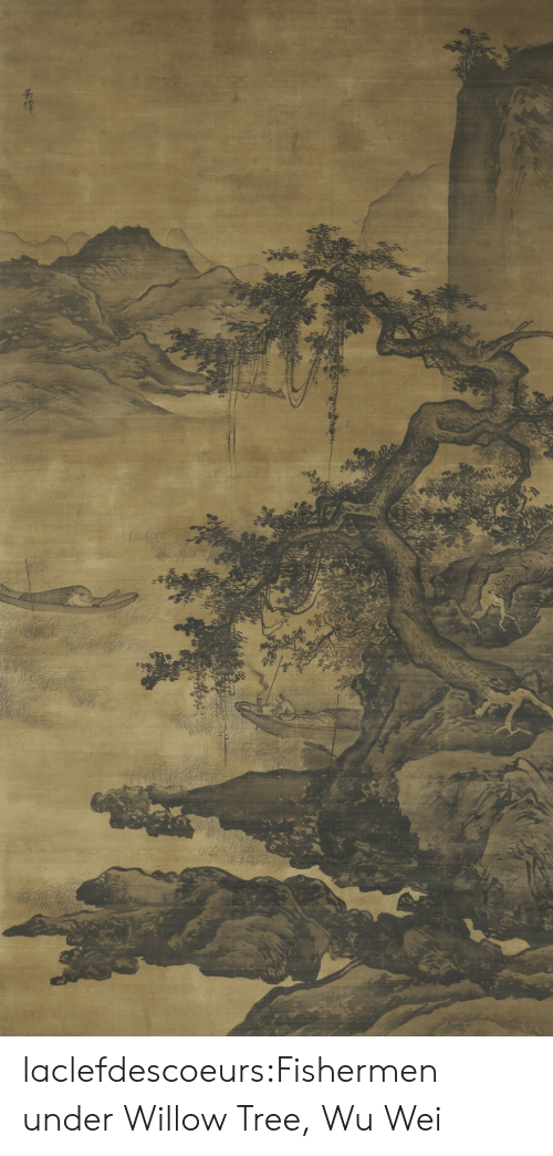 willow: laclefdescoeurs:Fishermen under Willow Tree, Wu Wei