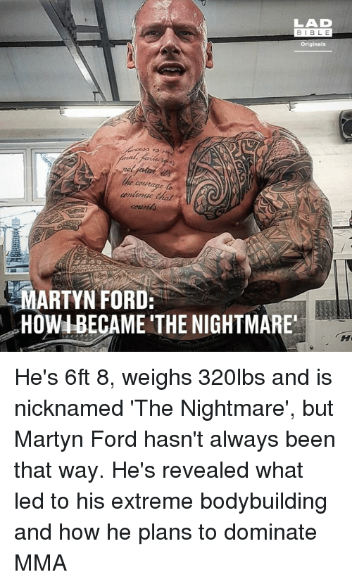 Bodybuilding: LAD  BIBL E  Originals  e courage to  MARTYN FORD:  HOWIBECAME THE NIGHTMARE He's 6ft 8, weighs 320lbs and is nicknamed 'The Nightmare', but Martyn Ford hasn't always been that way. He's revealed what led to his extreme bodybuilding and how he plans to dominate MMA