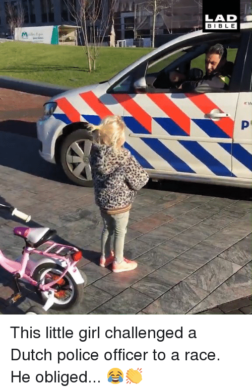 obliged: LAD  BIBL E This little girl challenged a Dutch police officer to a race. He obliged... 😂👏