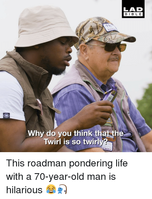 Life, Memes, and Old Man: LAD  BIBL E  Why do you think that the  Twirl is so twirly? This roadman pondering life with a 70-year-old man is hilarious 😂🎣