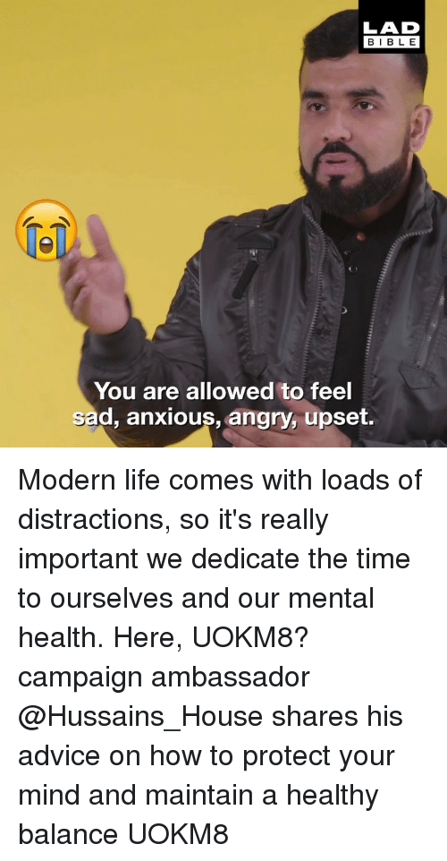 Advice, Life, and Memes: LAD  BIBLE  1  You are allowed to feel  sad, anxious, angry, upset. Modern life comes with loads of distractions, so it's really important we dedicate the time to ourselves and our mental health. Here, UOKM8? campaign ambassador @Hussains_House shares his advice on how to protect your mind and maintain a healthy balance UOKM8