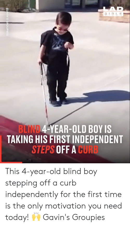 Dank, Bible, and Time: LAD  BIBLE  BLIND 4-YEAR-OLD BOY IS  TAKING HIS FIRST INDEPENDENT  STEPS OFF A CURB  [GAVIN'S GROUPIES This 4-year-old blind boy stepping off a curb independently for the first time is the only motivation you need today! 🙌  Gavin's Groupies