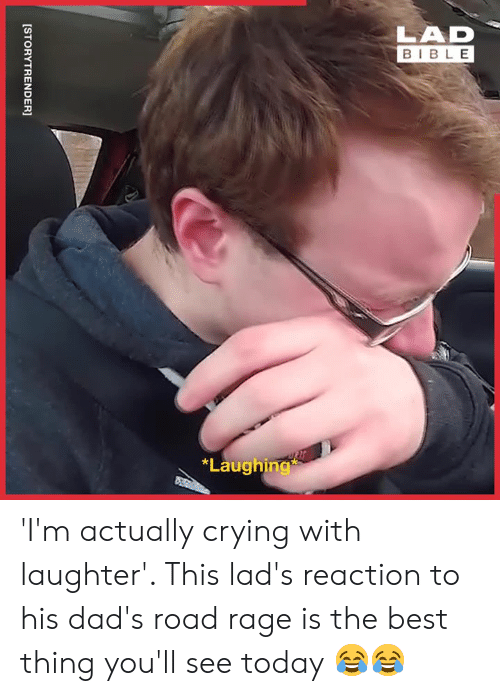 Crying, Dank, and Best: LAD  BIBLE  *Laughing  [STORYTRENDER] 'I'm actually crying with laughter'. This lad's reaction to his dad's road rage is the best thing you'll see today 😂😂